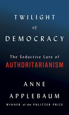 Twilight of Democracy the seductive lure of authoritarianism anne applebaum