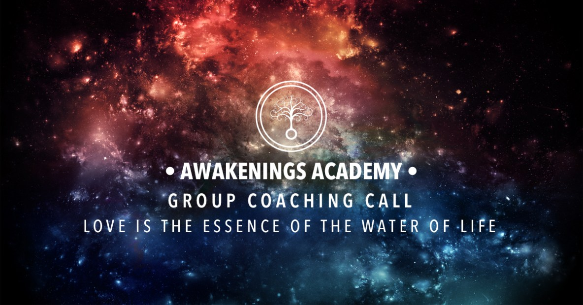 Awakenings Academy Group Coaching : Love is the Essence of the Water of Life