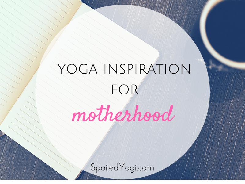Yoga Inspiration for Motherhood | 5 Yoga Lessons about Motherhood | Yoga for Parents | Parenting Yoga | SpoiledYogi.com