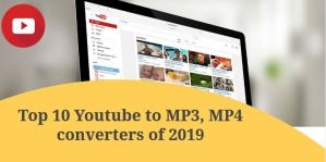 Top 10 Youtube to MP3, MP4 converters of 2019