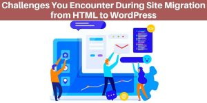 Top 5 Challenges You Encounter During Site Migration from HTML to WordPress