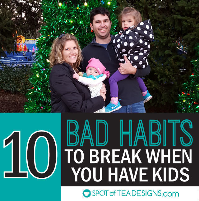 10 Bad habits to break when you have kids. #parentings | spotofteadesigns.com
