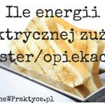 Ile Energii Elektrycznej Zużywa Opiekacz/Toster?