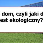 Dom eko – jak zbudować i prowadzić dom ekologiczny?