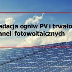 Z czego wynika degradacja ogniw PV i jaka jest trwałość paneli fotowoltaicznych w praktyce?