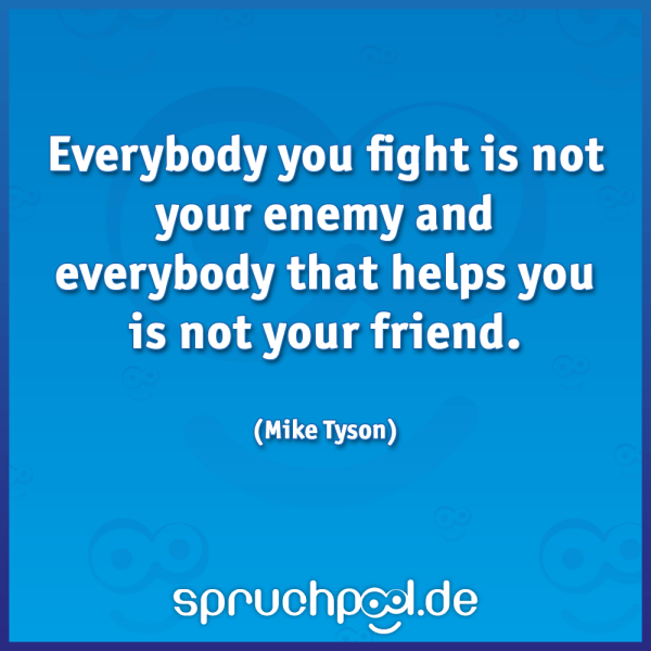 Everybody you fight is not your enemy and everybody that helps you is not your friend.