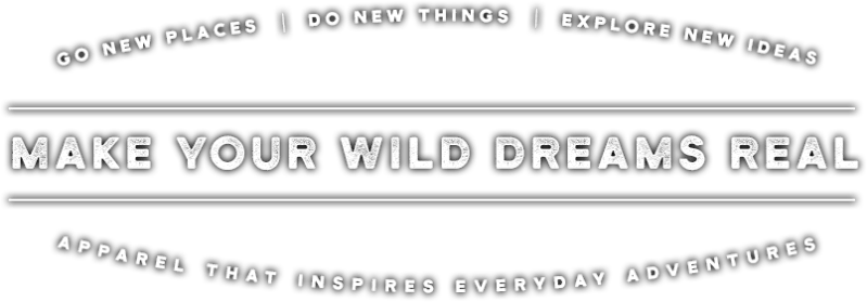 Go new places. Do new things. Explore new ideas. Make Your Wild Dreams Real. Apparel that inspires everyday adventures.