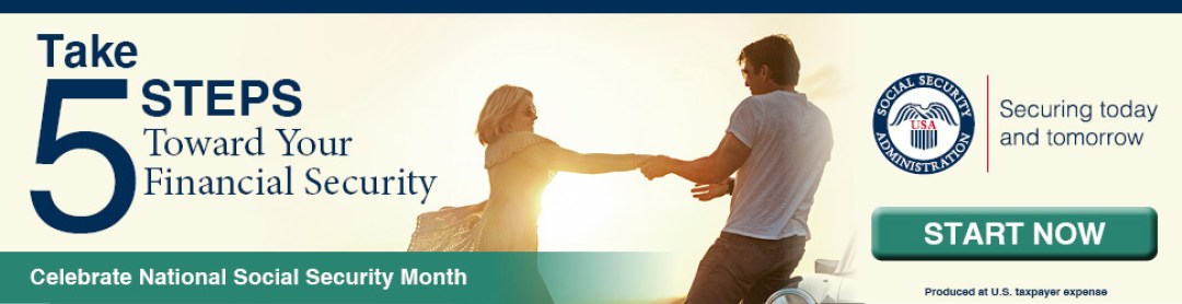 Celebrate National Social Security Month. Take 5 steps toward your financial security. Social Security Administration – Securing today and tomorrow. Start Now. Produced at U.S. Taxpayer Expense.