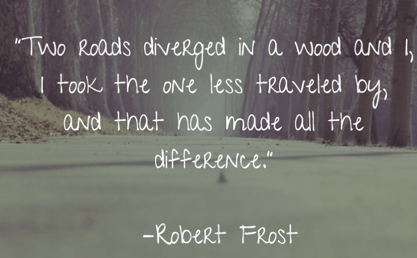 """Two roads diverged in a wood and I, I took the one less traveled by, and that has made all the difference."" –Robert Frost"