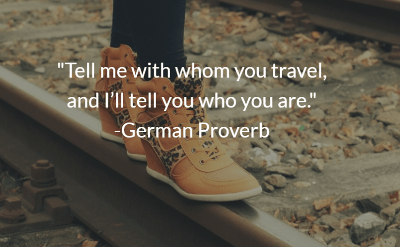 """Tell me with whom you travel, and I'll tell you who you are."" -German Proverb"