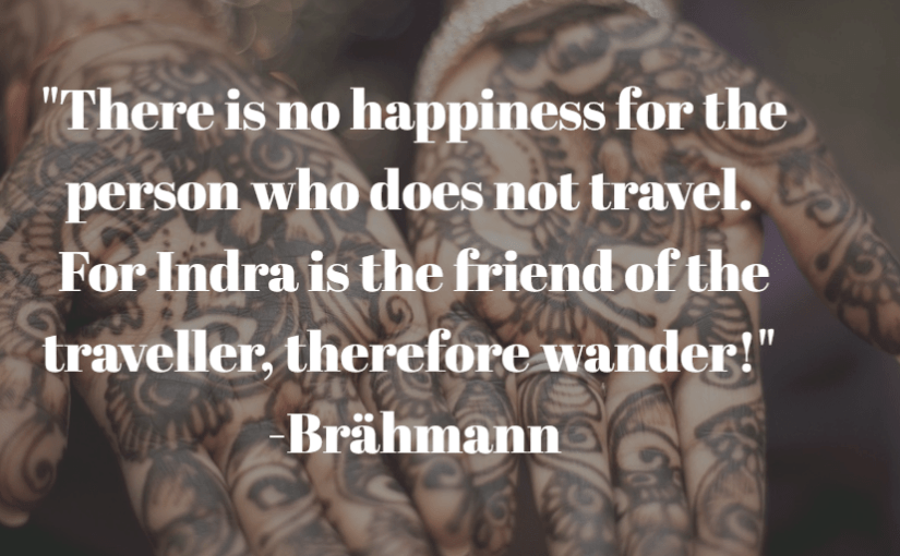 """There is no happiness for the person who does not travel. For Indra is the friend of the traveller, therefore wander!"" -Brähmann"