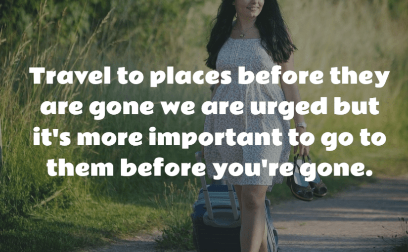 Travel to places before they are gone we are urged but it's more important to go to them before you're gone.