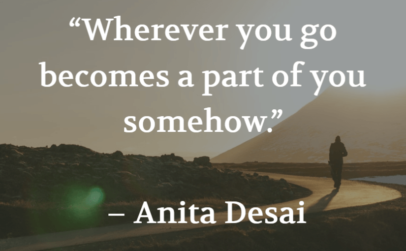 """Wherever you go becomes a part of you somehow."" – Anita Desai"