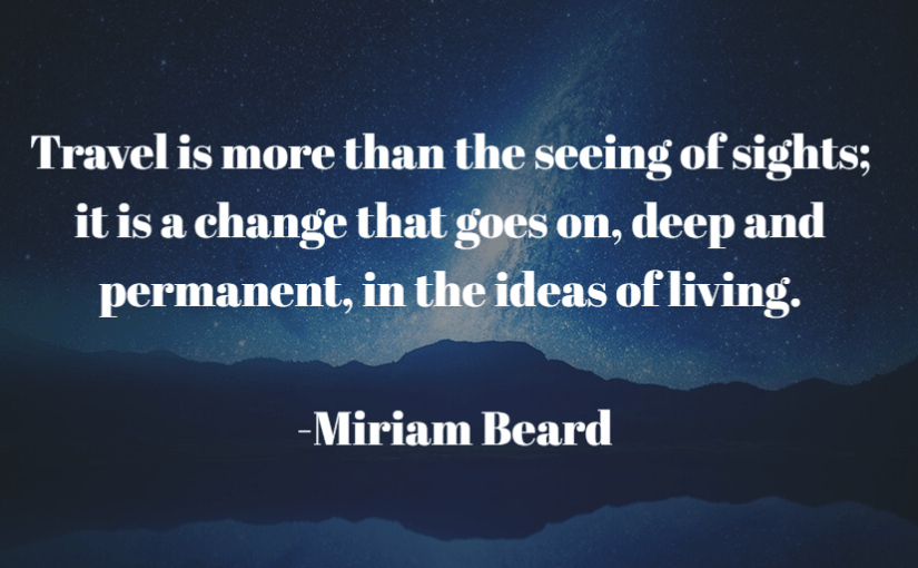 """""""Travel is more than the seeing of sights; it is a change that goes on, deep and permanent, in the ideas of living."""" -Miriam Beard"""