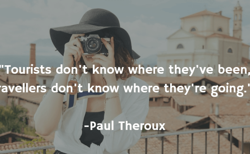 """Tourists don't know where they've been, travellers don't know where they're going."" -Paul Theroux"