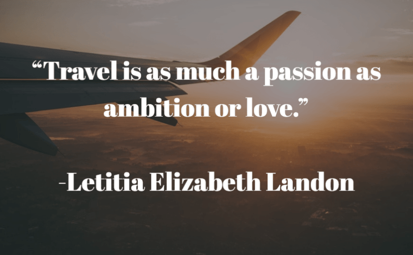 """Travel is as much a passion as ambition or love."" -Letitia Elizabeth Landon"