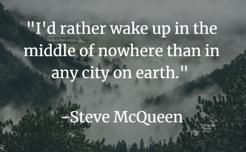 """I'd rather wake up in the middle of nowhere than in any city on earth."" -Steve McQueen"