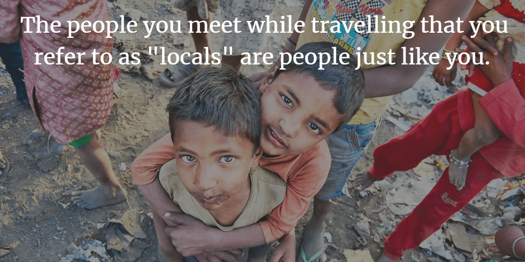 """The people you meet while travelling that you refer to as """"locals"""" are people just like you."""