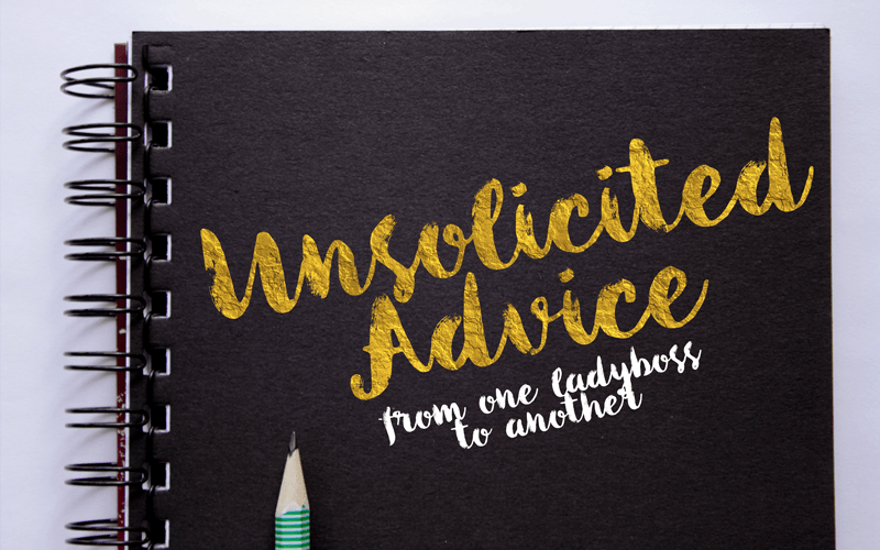 Unsolicited advice from one ladyboss to another