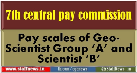 7th central pay commission: Pay scales of Geo-Scientist Group 'A' and Scientist 'B'