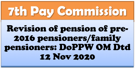 7th Pay Commission: Revision of pension of pre-2016 pensioners/family pensioners: DoPPW OM Dtd 12 Nov 2020