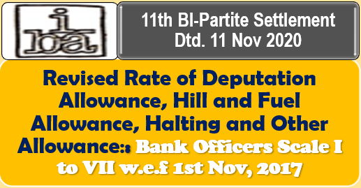 Revised Rate of Deputation Allowance, Hill and Fuel Allowance, Halting and Other Allowance: Bank Officers Scale I to VII w.e.f 1st Nov, 2017: 11th BI-Partite Settlement Dtd. 11 Nov 2020