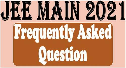 JEE (Main)-2021 – FREQUENTLY ASKED QUESTIONS (FAQs)