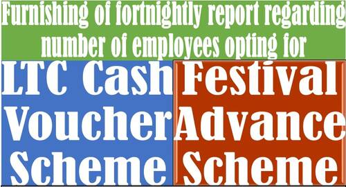 LTC Cash voucher scheme and Festival Advance Scheme: Furnishing of fortnightly report regarding number of employees opting for