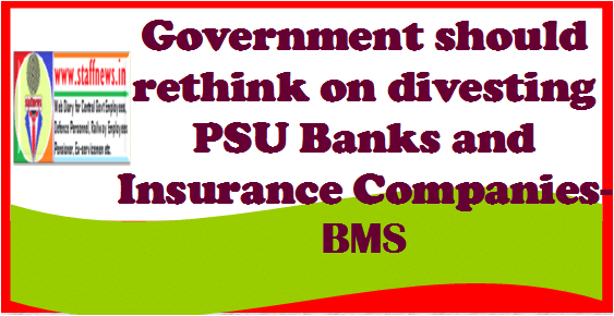 Government should rethink on divesting PSU Banks and Insurance Companies- BMS
