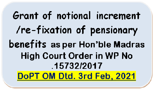 Grant of notional increment/re-fixation of pensionary benefits as per Hon'ble Madras High Court Order in WP No .15732/2017: DoPT OM Dtd. 3rd Feb, 2021