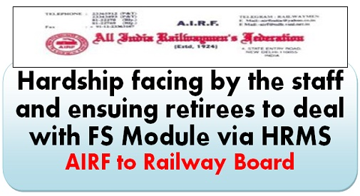 Hardship facing by the staff and ensuing retirees to deal with FS Module via HRMS – AIRF to Railway Board