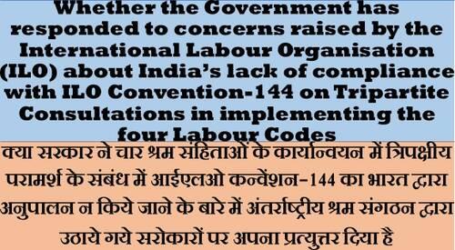 ILO Convention-144 and implementation of four Labour Codes चार श्रम संहिताओं के कार्यान्वयन एवं आईएलओ कन्वेंशन-144