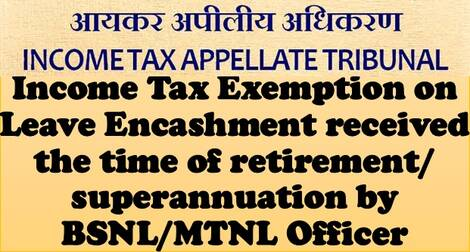 Income Tax Exemption on Leave Encashment received the time of retirement/ superannuation by BSNL/ MTNL Officer: ITAT Judgement