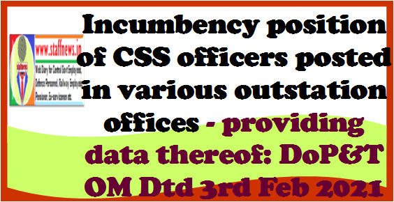 Incumbency position of CSS officers posted in various outstation offices – providing data thereof: DoP&T OM Dtd 3rd Feb 2021