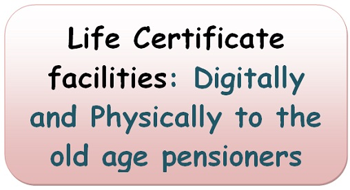 Life Certificate facilities: Digitally and Physically to the old age pensioners