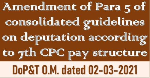7th CPC Pay Fixation on Deputation: DoP&T OM dated 02.03.2021 reg amendment to Para 5 of consolidated guidelines on deputation
