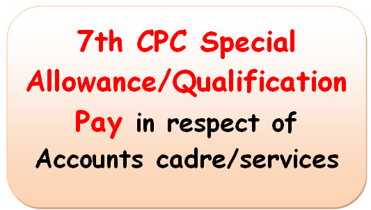 7th CPC Special Allowance/Qualification Pay in respect of Accounts cadre/services