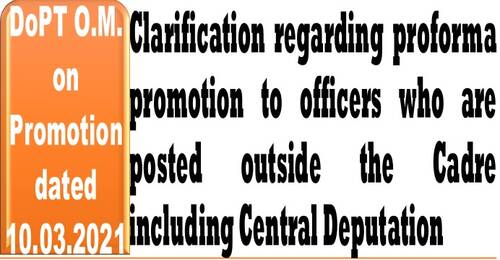Clarification regarding proforma promotion to officers who are posted outside the Cadre including Central Deputation: DoP&T O.M. dated 10-03-2021