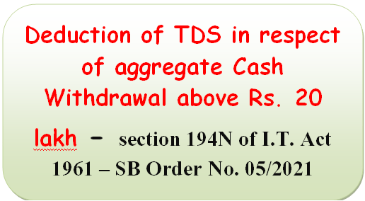 Deduction of TDS in respect of aggregate Cash Withdrawal above Rs. 20 lakh – section 194N of I.T. Act 1961 – SB Order No. 05/2021