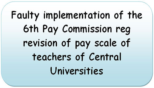 Faulty implementation of the 6th Pay Commission reg revision of pay scale of teachers of Central Universities