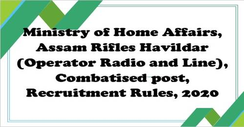 Havildar (Operator Radio and Line) Combatised post Recruitment Rules 2020 in Assam Rifles under the Ministry of Home Affairs