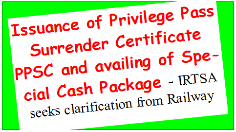 Issuance of Privilege Pass Surrender Certificate PPSC and availing of Special Cash Package – IRTSA seeks clarification from Railway Board