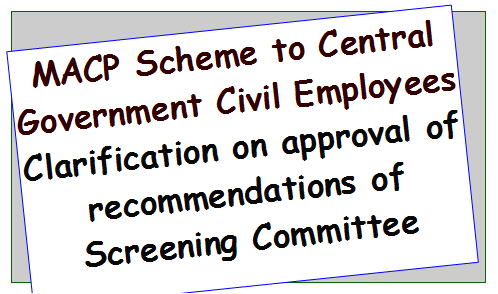 MACP Scheme to Central Government Civil Employees Clarification on approval of recommendations of Screening Committee