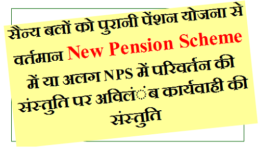 सैन्य बलों को पुरानी पेंशन योजना से वर्तमान New Pension Scheme में या अलग NPS में परिवर्तन की संस्तुति पर अविलंंब कार्यवाही की संस्तुति