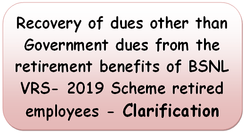 recovery-of-dues-other-than-government-dues-from-the-retirement-benefits-of-bsnl-vrs-2019-scheme-retired-employees-clarification