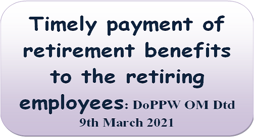 Timely payment of retirement benefits to the retiring employees: DoPPW OM Dtd 9th March 2021