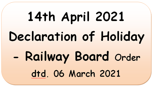 14th April 2021 Declaration of Holiday – Railway Board Order dtd. 06 March 2021