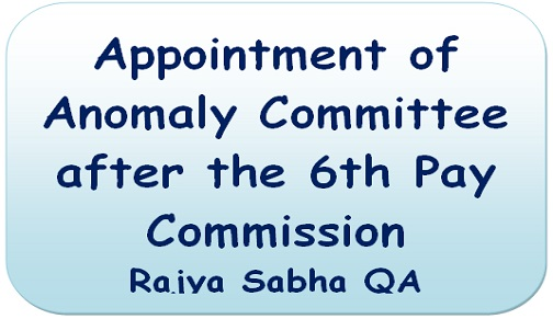 Appointment of Anomaly Committee after the 6th Pay Commission – Rajya Sabha QA