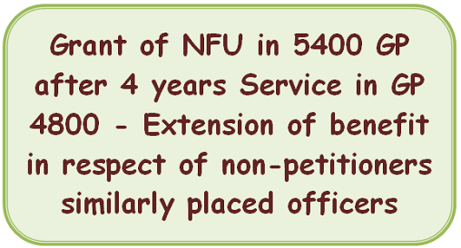 Grant of NFU in 5400 GP after 4 years Service in GP 4800 – Extension of benefit in respect of non-petitioners similarly placed officers