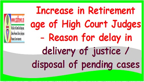 Increase in Retirement age of High Court Judges – Reason for delay in delivery of justice / disposal of pending cases